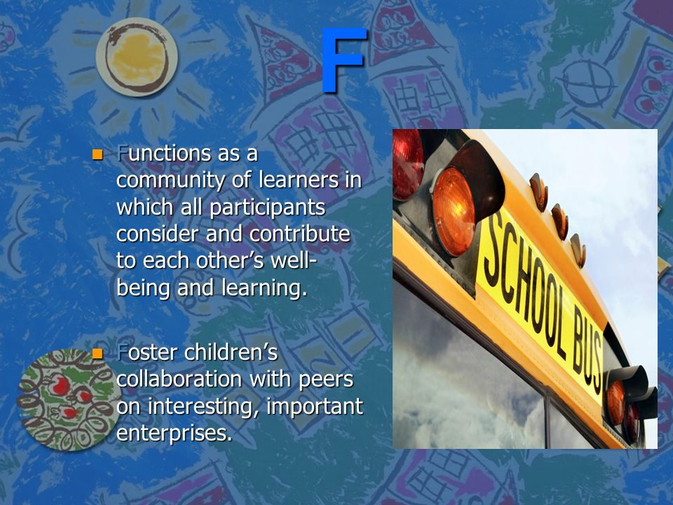 F Functions as a community of learners in which all participants consider and contribute to each other's well-being and learning.