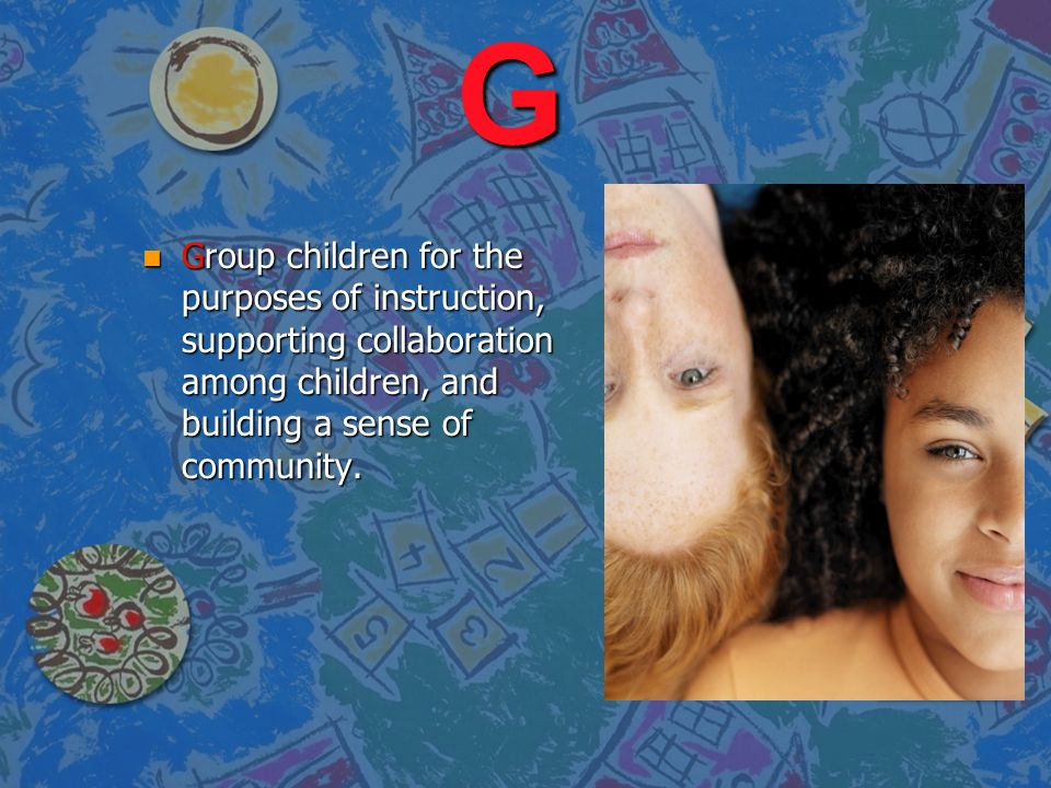 G Group children for the purposes of instruction, supporting collaboration among children, and building a sense of community.