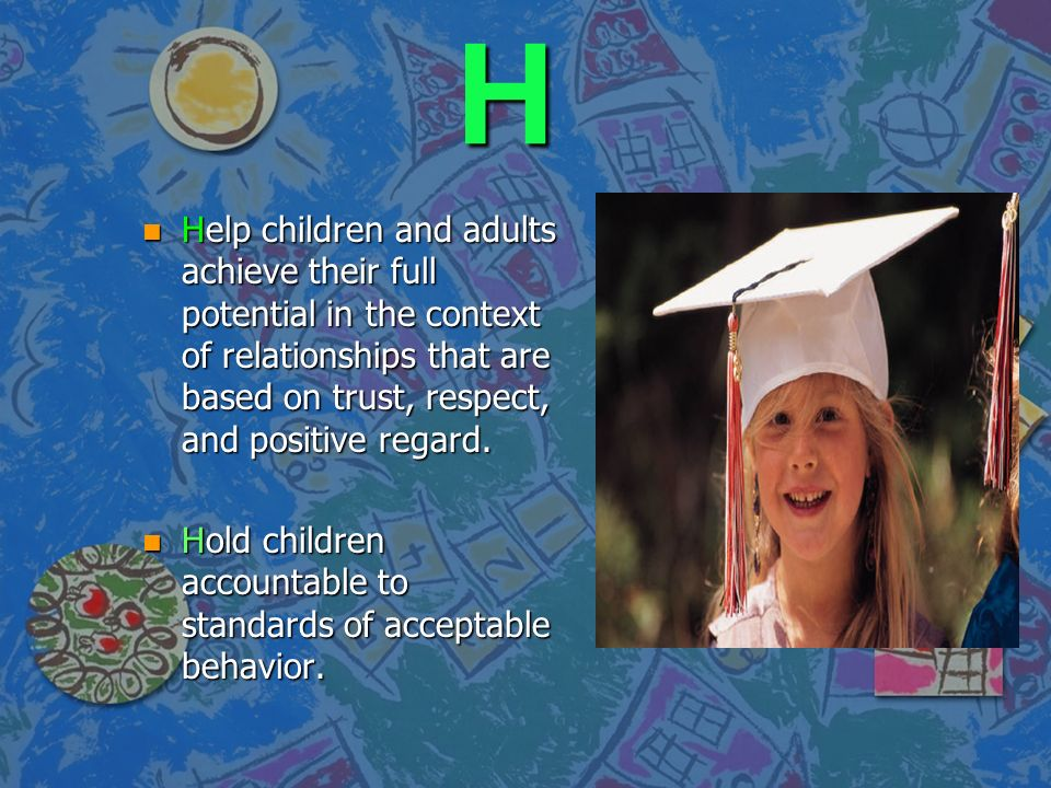 H Help children and adults achieve their full potential in the context of relationships that are based on trust, respect, and positive regard.