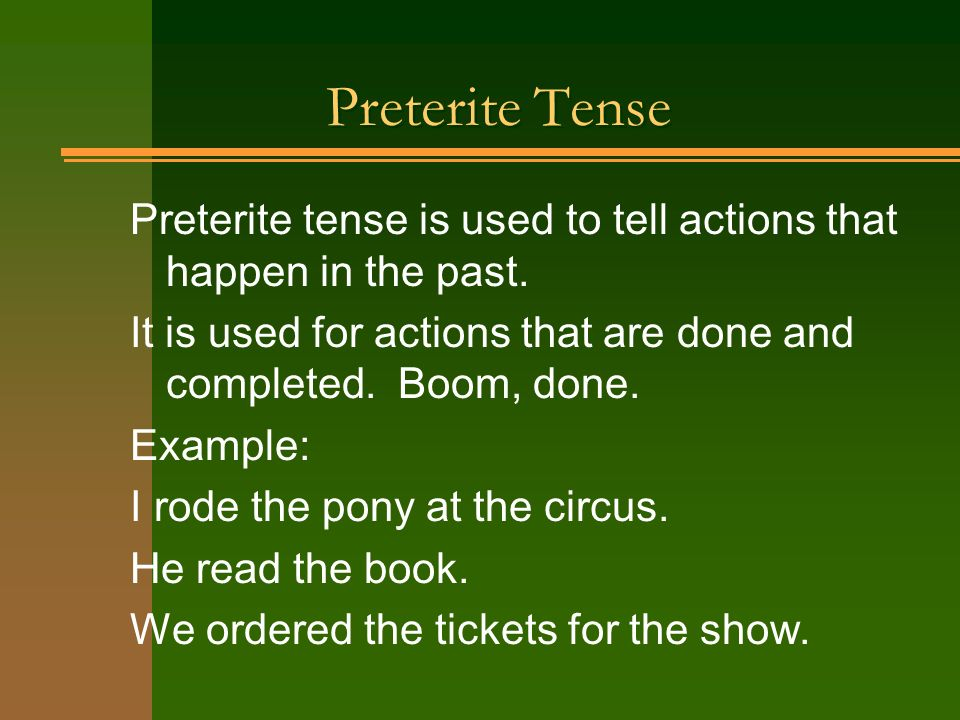 Preterite Tense Preterite tense is used to tell actions that happen in the past. It is used for actions that are done and completed. Boom, done.