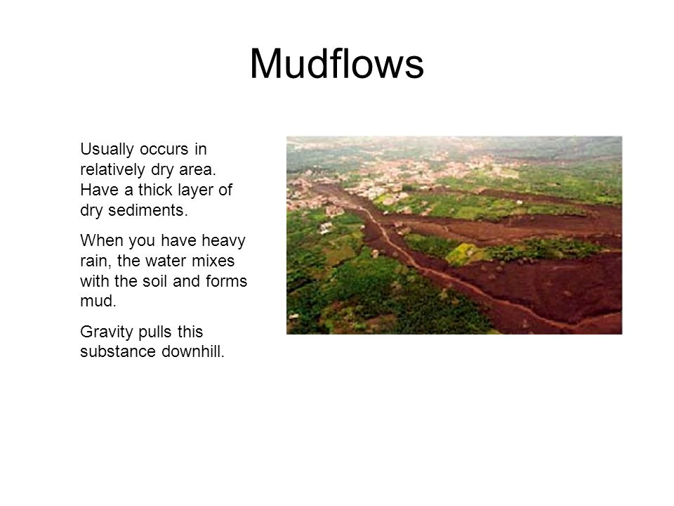 Mudflows Usually occurs in relatively dry area. Have a thick layer of dry sediments.