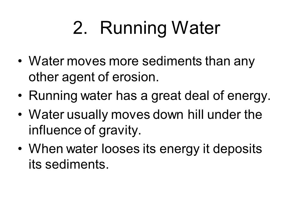 Running Water Water moves more sediments than any other agent of erosion. Running water has a great deal of energy.