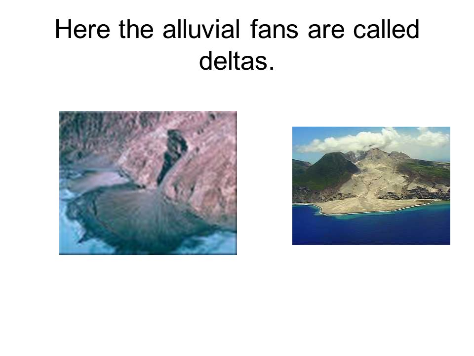 Here the alluvial fans are called deltas.