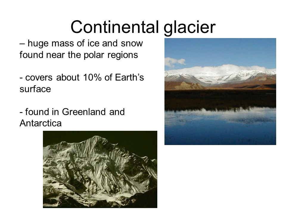 Continental glacier – huge mass of ice and snow found near the polar regions. - covers about 10% of Earth's surface.