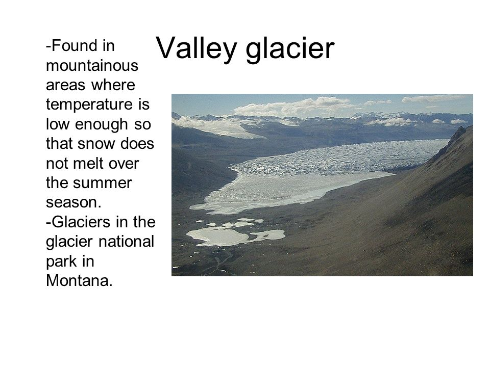 Valley glacier Found in mountainous areas where temperature is low enough so that snow does not melt over the summer season.