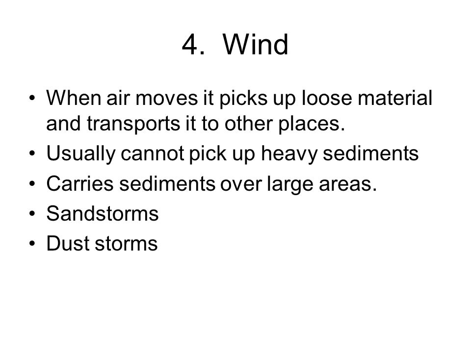 4. Wind When air moves it picks up loose material and transports it to other places. Usually cannot pick up heavy sediments.