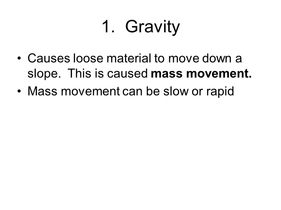 1. Gravity Causes loose material to move down a slope.