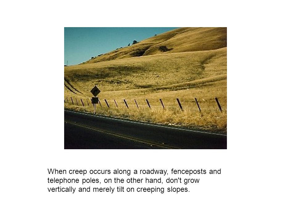 When creep occurs along a roadway, fenceposts and telephone poles, on the other hand, don t grow vertically and merely tilt on creeping slopes.