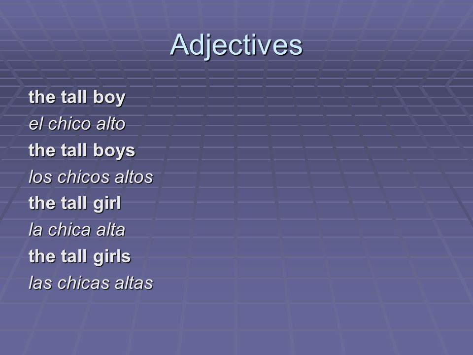 Adjectives the tall boy el chico alto the tall boys los chicos altos