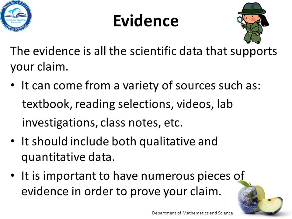 Evidence The evidence is all the scientific data that supports your claim. It can come from a variety of sources such as: