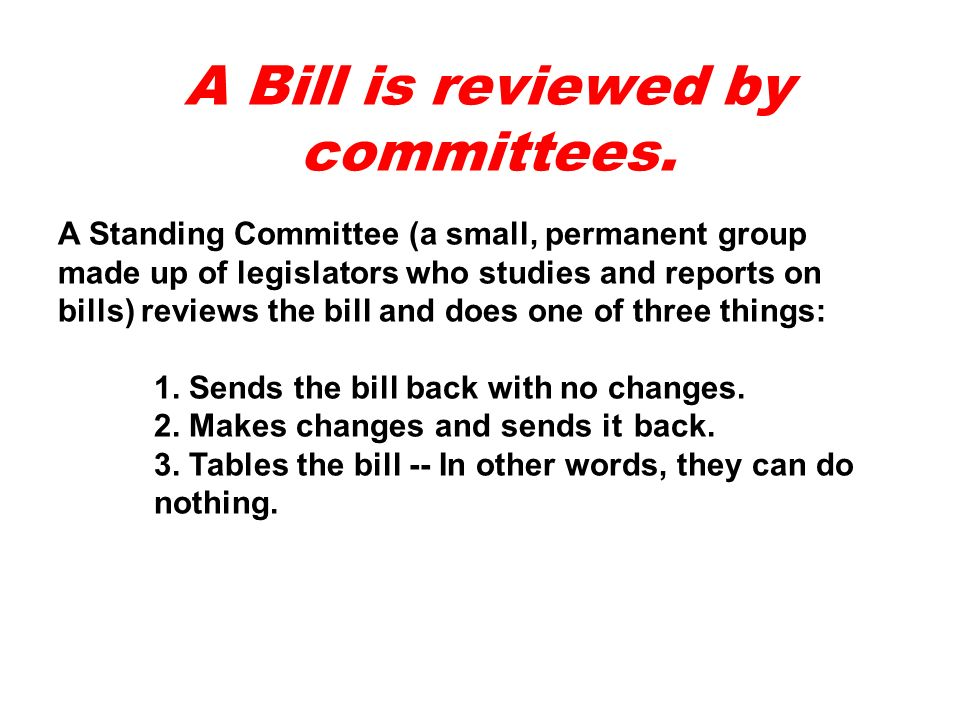 A Bill is reviewed by committees.