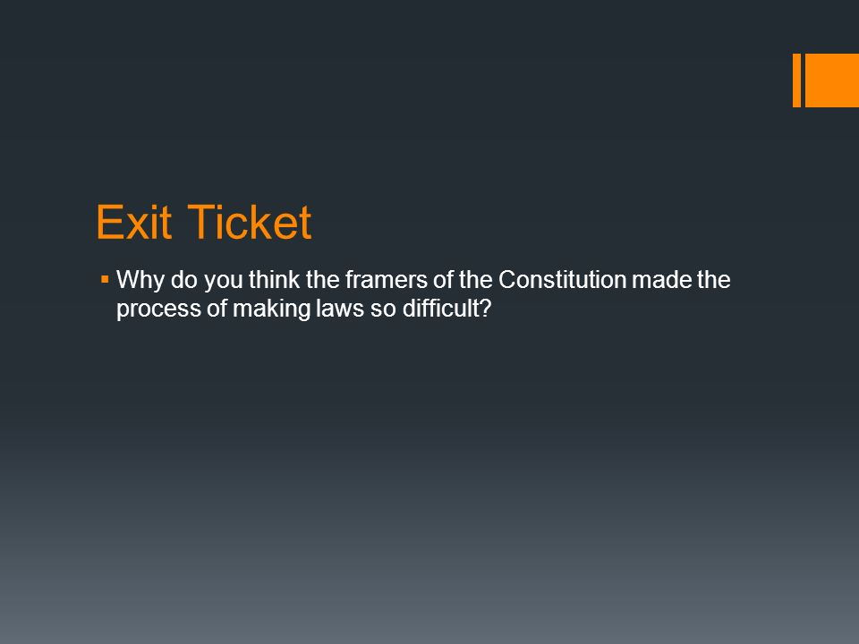 Exit Ticket Why do you think the framers of the Constitution made the process of making laws so difficult