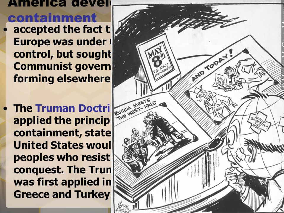 a look at the united states policy of containment Published: fri, 28 apr 2017 americas global policy of containment appears immediately after world war two competing for influence and power, the united states and soviet union, are brought into a cold war which was fought by propaganda, foreign aid, multinational alliances, surrogate wars and espionage.