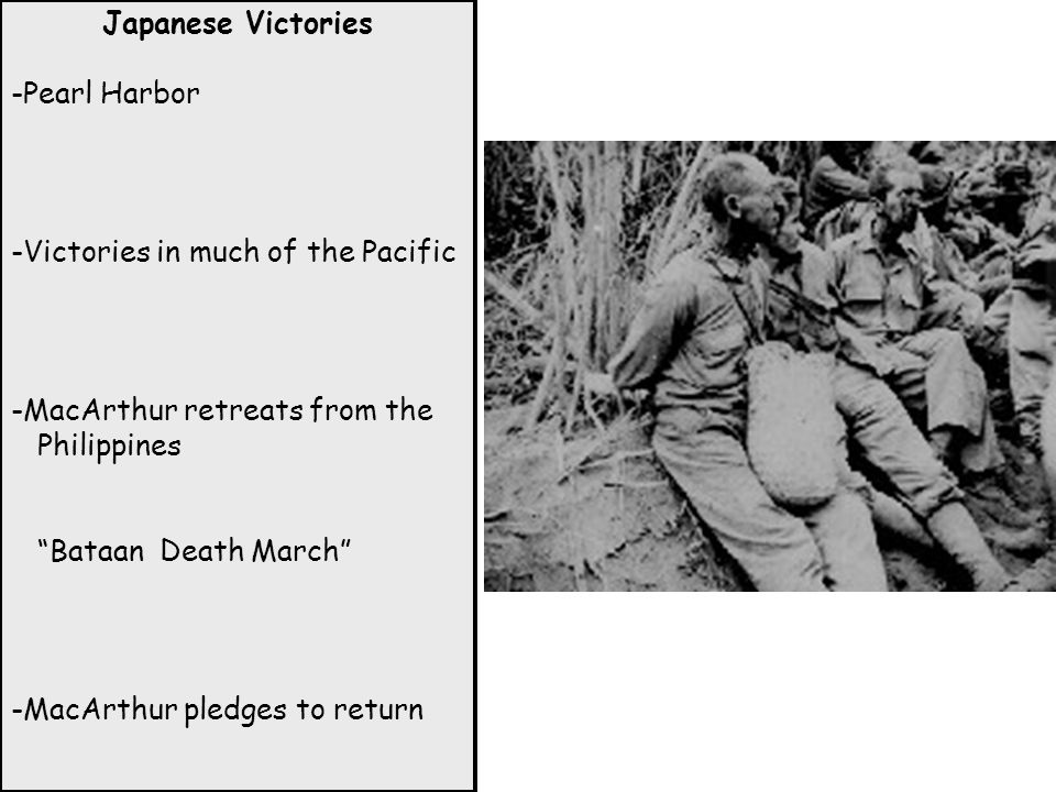 Japanese Victories -Pearl Harbor. -Victories in much of the Pacific. -MacArthur retreats from the Philippines.