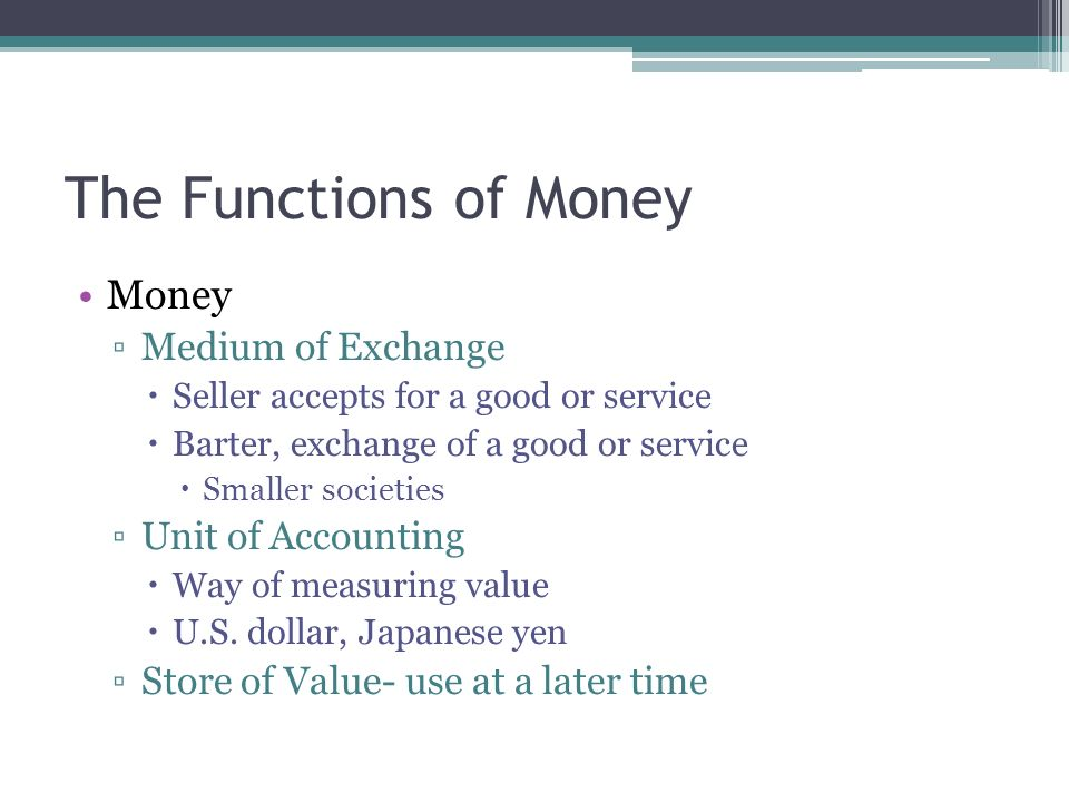 money purpose and function And in so far as money serves this function, where it is kind of the universal thing to trade, it's called a medium of exchange, medium of exchange and what that means is anytime that you want to exchange for something, this is the common thing of value that you use to actually trade with the world.