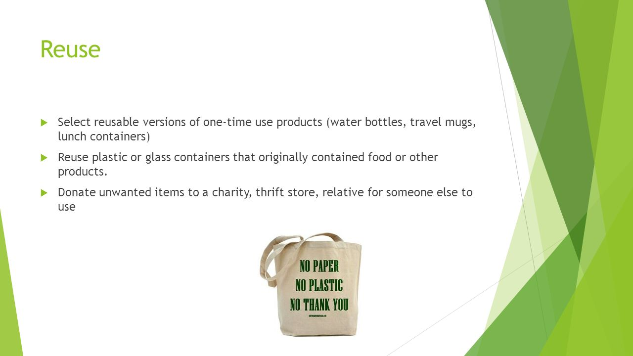 Reuse Select reusable versions of one-time use products (water bottles, travel mugs, lunch containers)