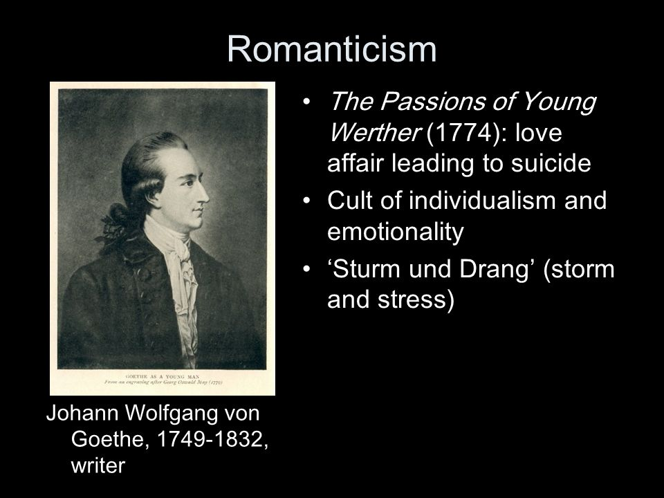 Romanticism The Passions of Young Werther (1774): love affair leading to suicide. Cult of individualism and emotionality.
