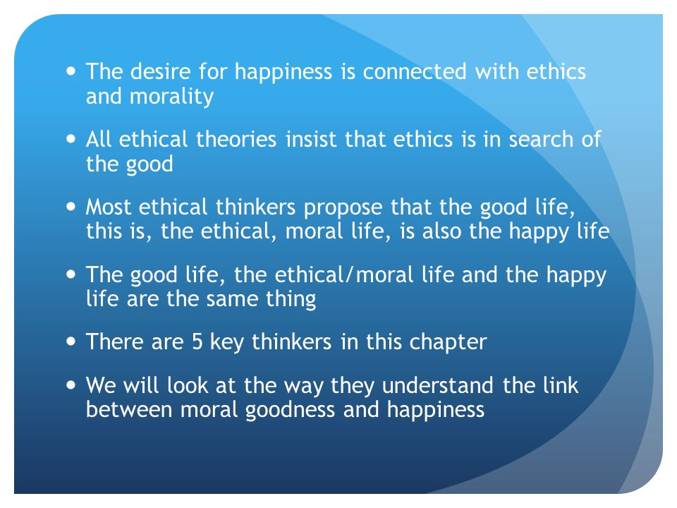 the relationship between morality and happiness Ethics = what manner of life brings the most happiness, or is otherwise best for human beings  what is the relationship between morality and ethics.