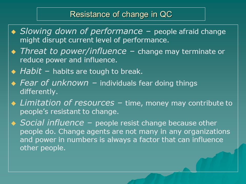 resistance of change There is a great deal of attention put on 'overcoming resistance to change', but what is change resistance and why do we focus so much attention on it.