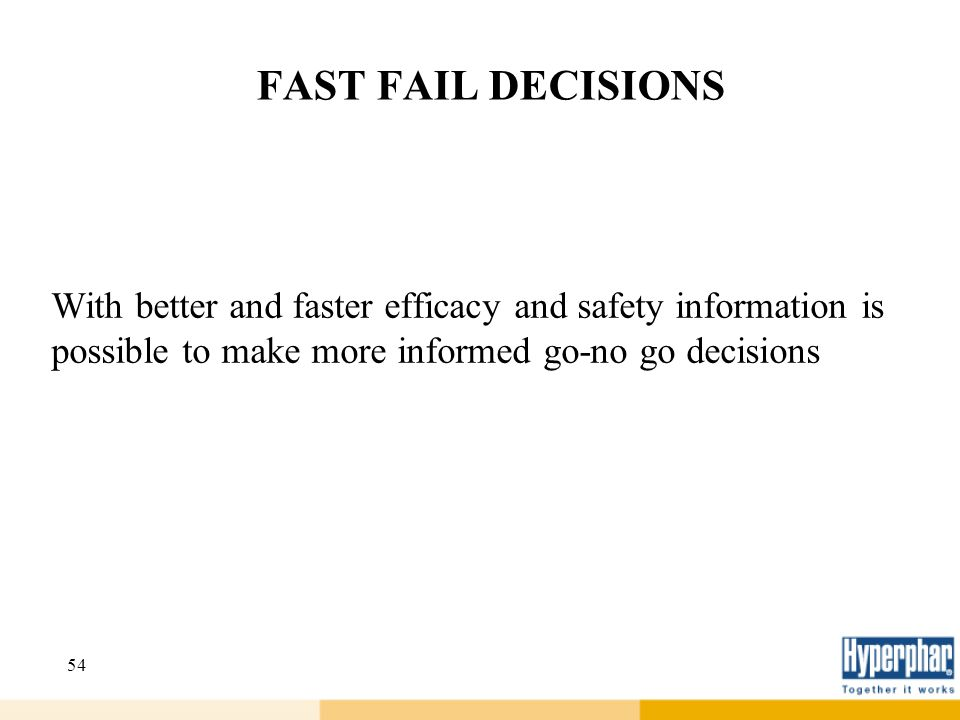 FAST FAIL DECISIONS With better and faster efficacy and safety information is possible to make more informed go-no go decisions.