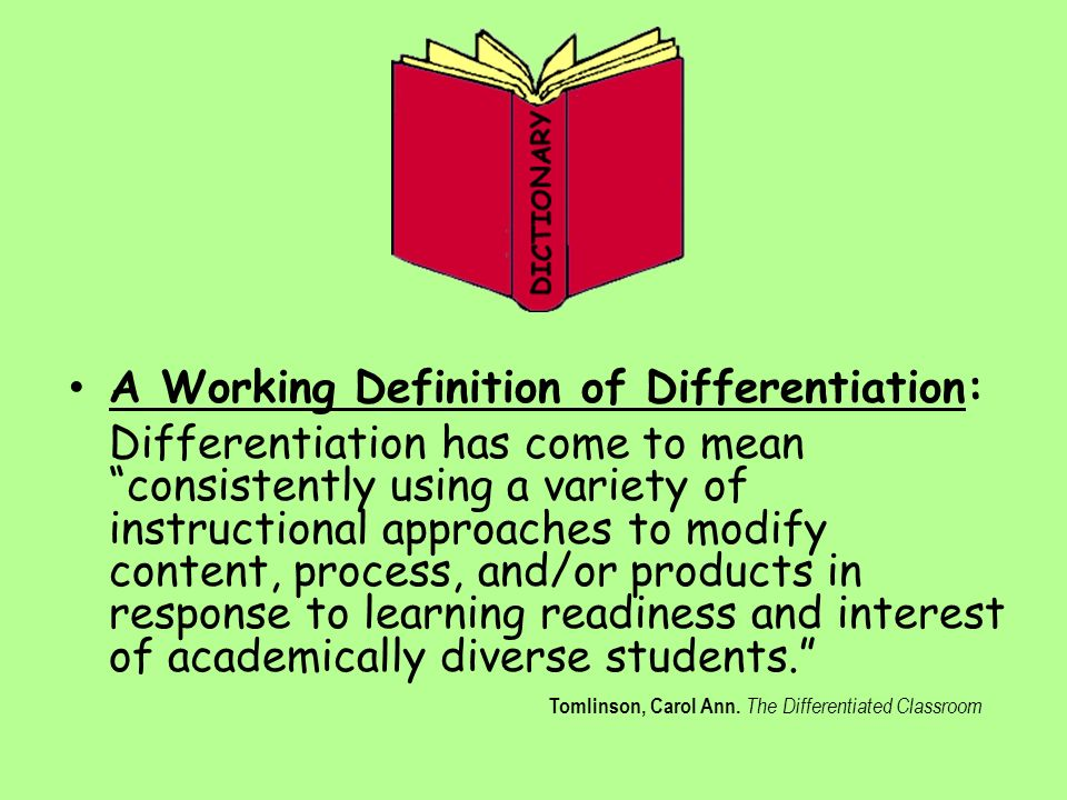 A Working Definition of Differentiation: Differentiation has come to mean consistently using a variety of instructional approaches to modify content, process, and/or products in response to learning readiness and interest of academically diverse students. Tomlinson, Carol Ann.