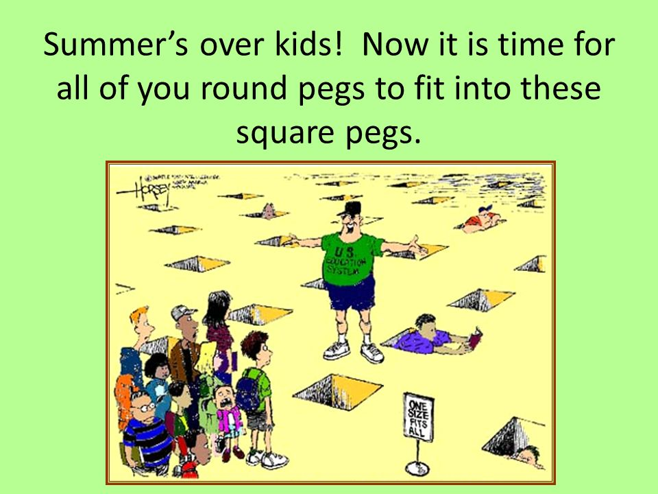 Summer's over kids! Now it is time for all of you round pegs to fit into these square pegs.