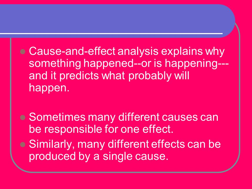 Cause-and-effect analysis explains why something happened--or is happening---and it predicts what probably will happen.