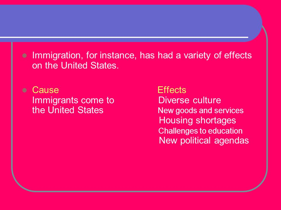Immigration, for instance, has had a variety of effects on the United States.