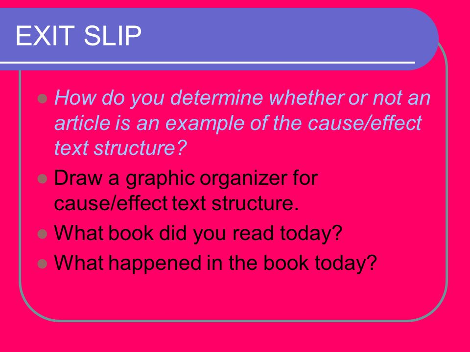 EXIT SLIP How do you determine whether or not an article is an example of the cause/effect text structure