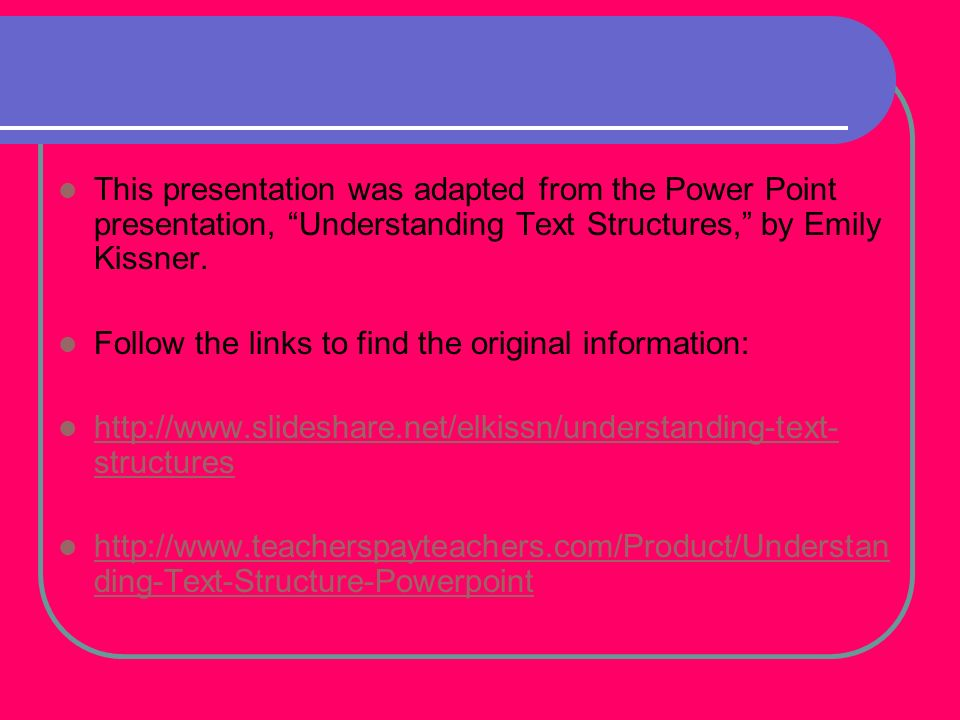 This presentation was adapted from the Power Point presentation, Understanding Text Structures, by Emily Kissner.