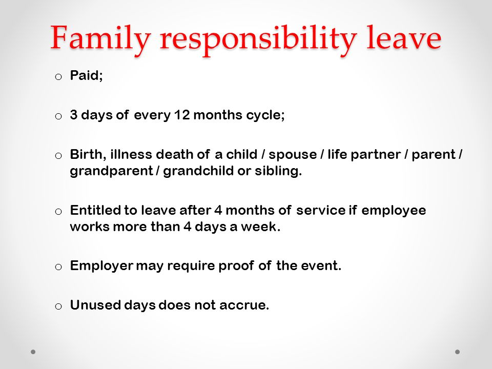 family responsibility Family responsibility leave by andr claassen firstly, o nly an employee who has worked for longer than four months with the same employer, and who is employed on more than four days per week with the same employer, qualifies for family responsibility leave.
