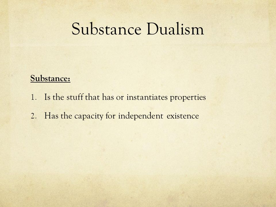 arguments against dualism Arguments for dualism come in several varieties subjective argument in support of dualism a very important argument against physicalism (and hence in favour of some sort of dualism) consists in the idea that the mental and the physical seem to have quite different and perhaps irreconcilable properties.
