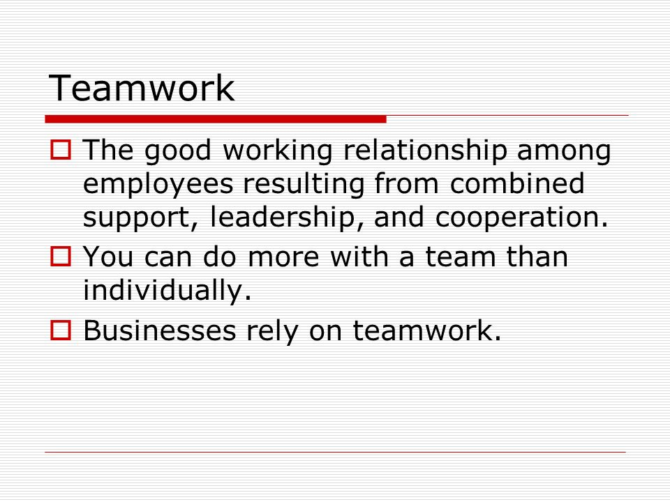 Teamwork The good working relationship among employees resulting from combined support, leadership, and cooperation.