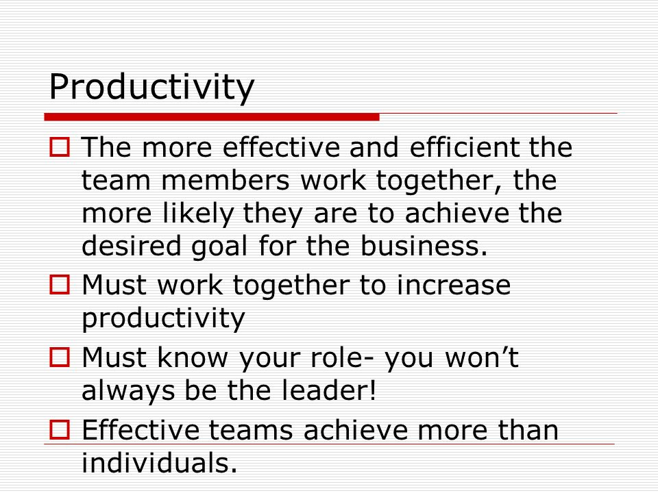 Productivity The more effective and efficient the team members work together, the more likely they are to achieve the desired goal for the business.