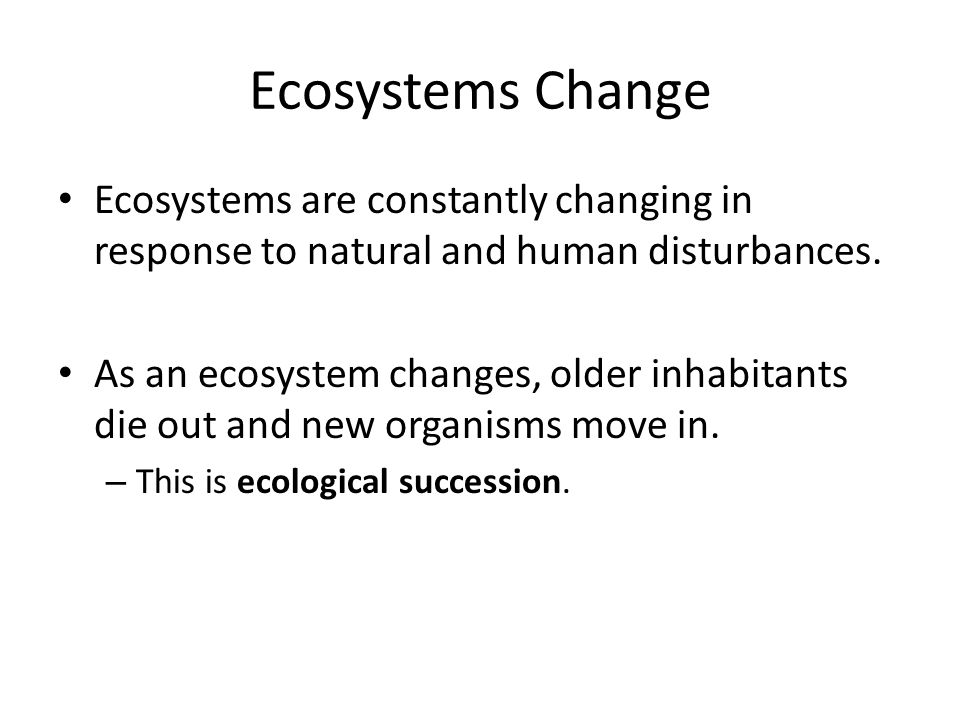 ecological succession a result of changes in the ecosystems Succession is a directional non-seasonal cumulative change in the types of   this synthesis is the result of the addition of new ecological information or the   of the plant, community, and ecosystem attributes that change with succession.