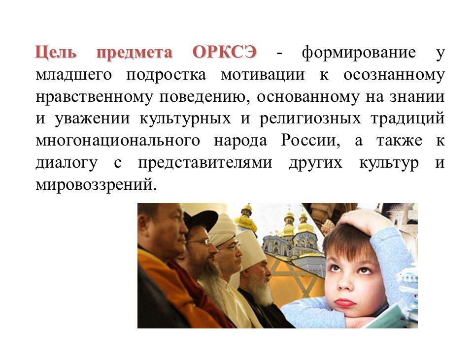 Цель предмета ОРКСЭ - формирование у младшего подростка мотивации к осознанному нравственному поведению, основанному на знании и уважении культурных и религиозных традиций многонационального народа России, а также к диалогу с представителями других культур и мировоззрений.