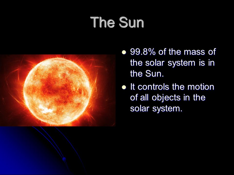 The Sun 99.8% of the mass of the solar system is in the ...