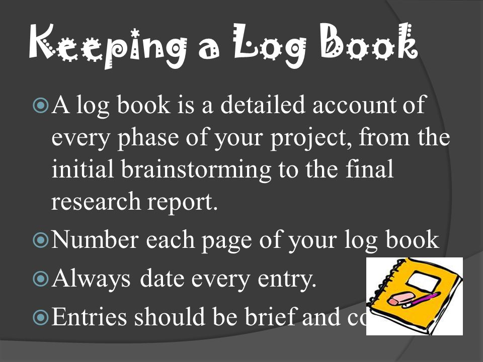 Keeping a Log Book A log book is a detailed account of every phase of your project, from the initial brainstorming to the final research report.