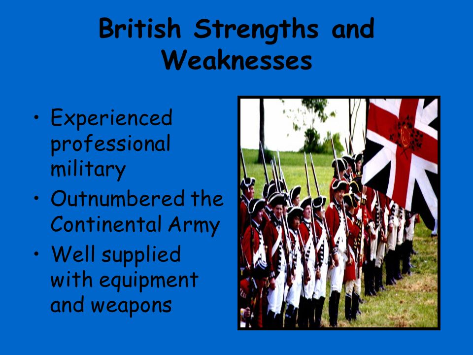 strengths and weaknesses of the british Best answer: british strengths: more experience/soldiers more supplies weaknesses: distance between great britain and the colonies poor leadership continental strengths: excellent leadership help from european countries homefield advantage weaknesses: lack of supplies no funds no experience.
