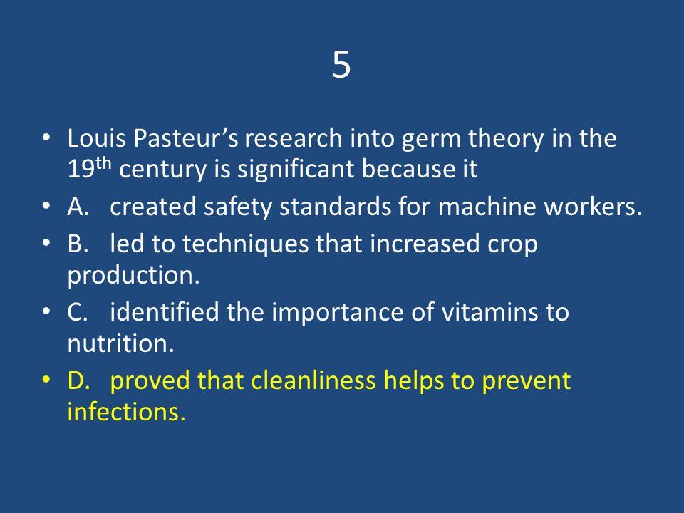 5 Louis Pasteur's research into germ theory in the 19th century is significant because it. A. created safety standards for machine workers.