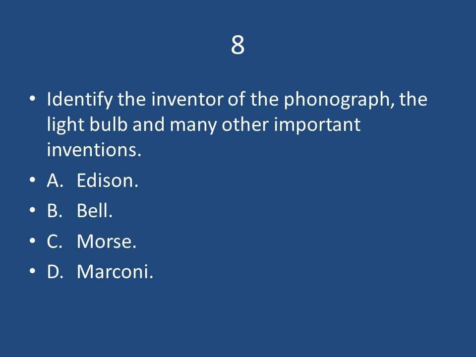 8 Identify the inventor of the phonograph, the light bulb and many other important inventions. A. Edison.