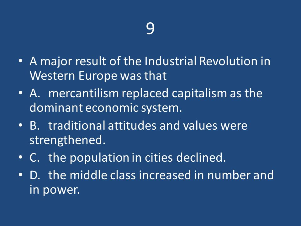 9 A major result of the Industrial Revolution in Western Europe was that. A. mercantilism replaced capitalism as the dominant economic system.