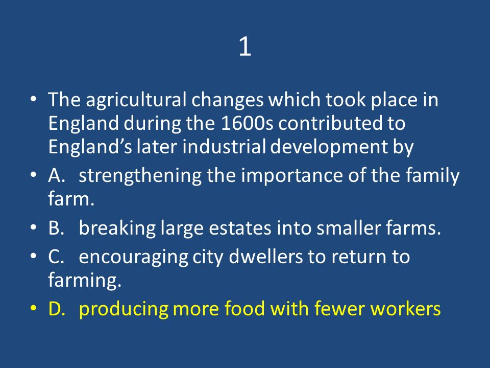 1 The agricultural changes which took place in England during the 1600s contributed to England's later industrial development by.