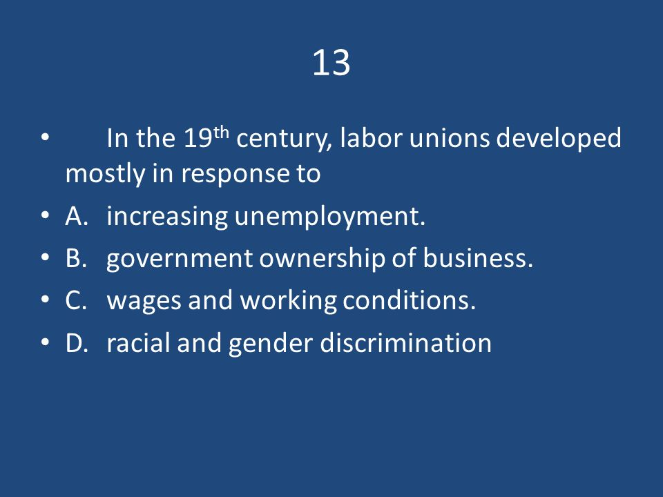 13 In the 19th century, labor unions developed mostly in response to