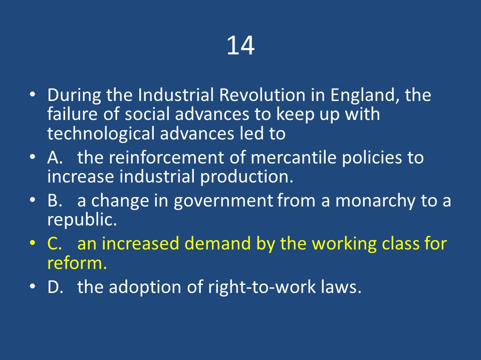 14 During the Industrial Revolution in England, the failure of social advances to keep up with technological advances led to.