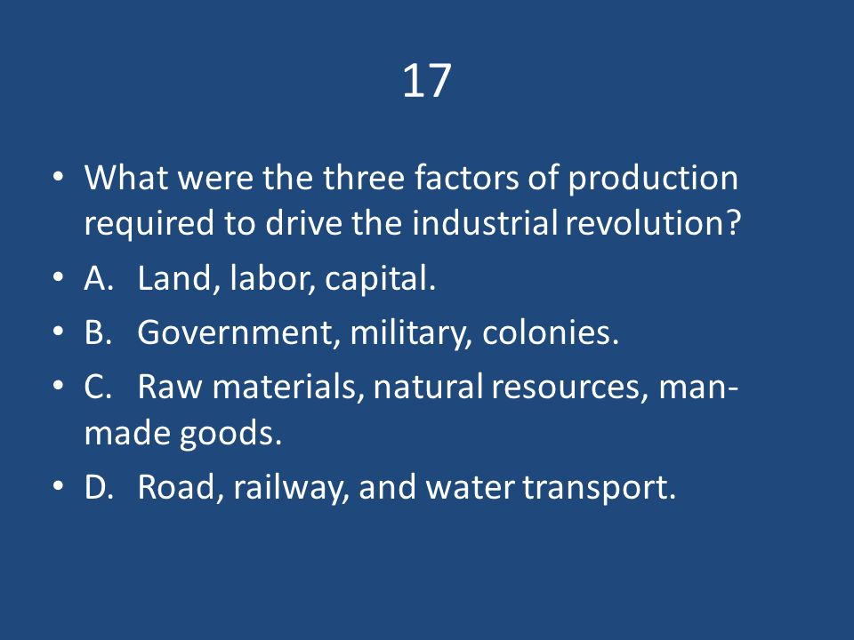 17 What were the three factors of production required to drive the industrial revolution A. Land, labor, capital.