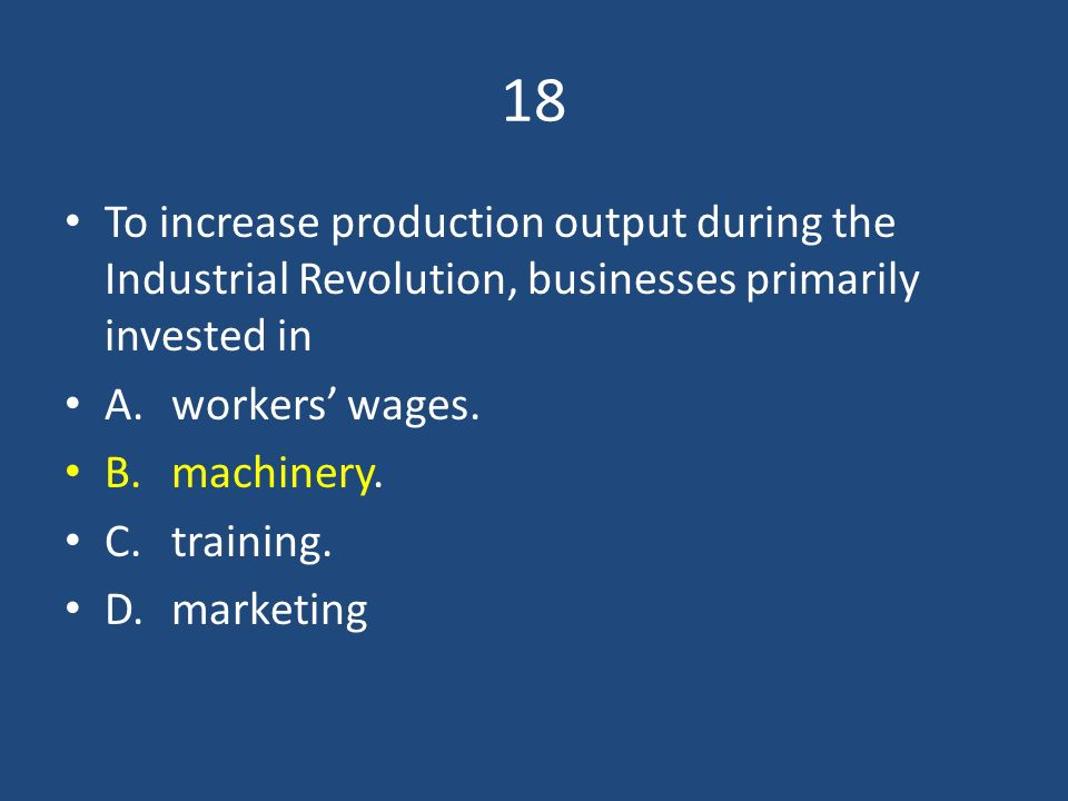 18 To increase production output during the Industrial Revolution, businesses primarily invested in.