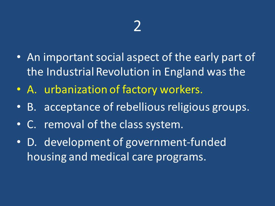 2 An important social aspect of the early part of the Industrial Revolution in England was the. A. urbanization of factory workers.