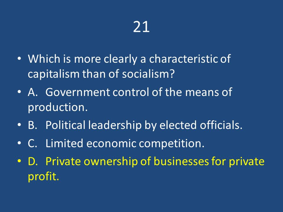21 Which is more clearly a characteristic of capitalism than of socialism A. Government control of the means of production.