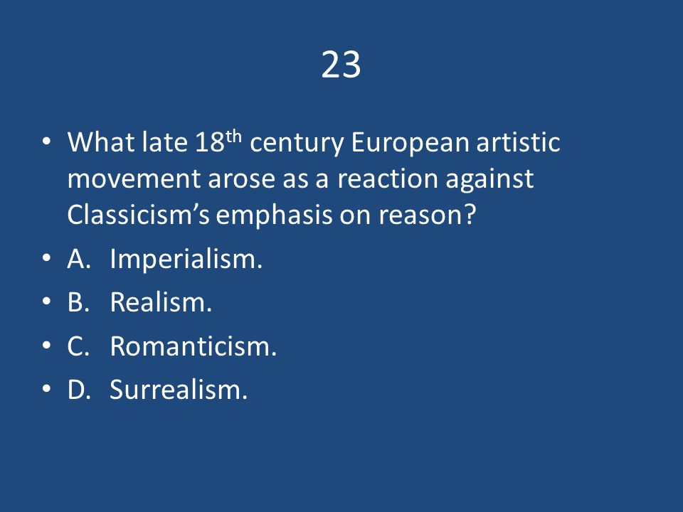 23 What late 18th century European artistic movement arose as a reaction against Classicism's emphasis on reason